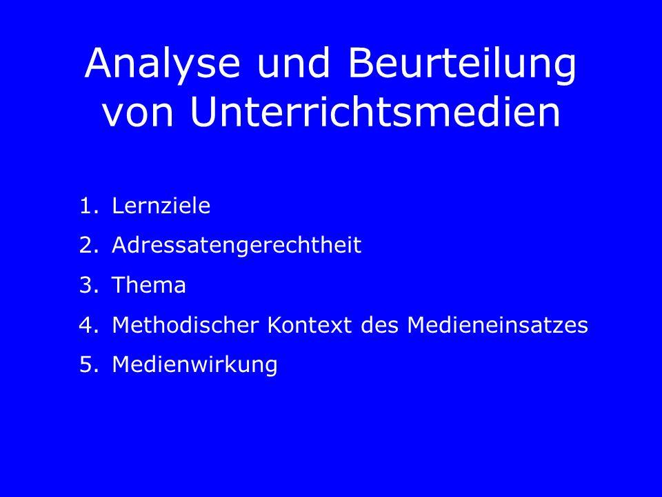 Analyse und Beurteilung von Unterrichtsmedien 1.Lernziele 2.Adressatengerechtheit 3.Thema 4.Methodischer Kontext des Medieneinsatzes 5.Medienwirkung