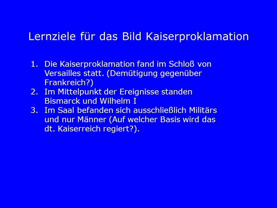 Lernziele für das Bild Kaiserproklamation 1.Die Kaiserproklamation fand im Schloß von Versailles statt. (Demütigung gegenüber Frankreich?) 2.Im Mittel