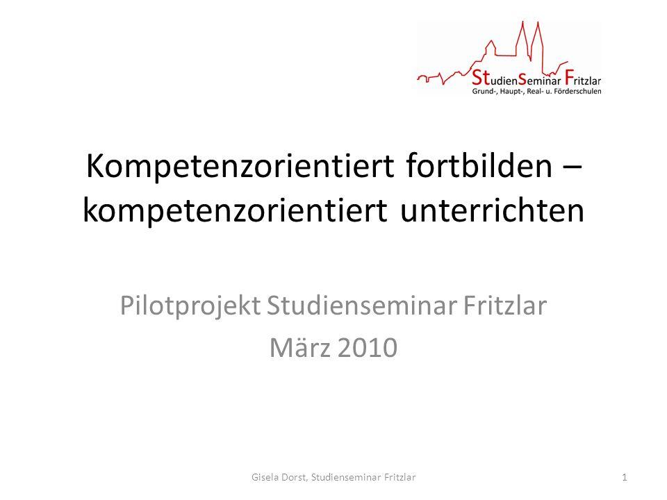 Kompetenzorientiert fortbilden – kompetenzorientiert unterrichten Pilotprojekt Studienseminar Fritzlar März 2010 Gisela Dorst, Studienseminar Fritzlar1