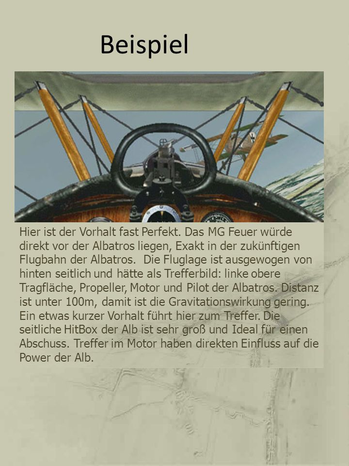 Beispiel Hier ist der Vorhalt fast Perfekt. Das MG Feuer würde direkt vor der Albatros liegen, Exakt in der zukünftigen Flugbahn der Albatros. Die Flu