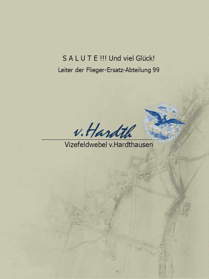 S A L U T E !!! Und viel Glück! Leiter der Flieger-Ersatz-Abteilung 99 Vizefeldwebel v.Hardthausen v.Hardth