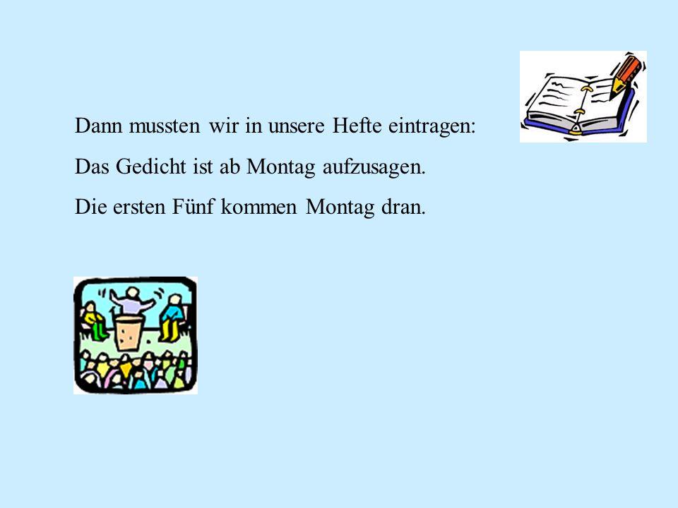 Dann mussten wir in unsere Hefte eintragen: Das Gedicht ist ab Montag aufzusagen. Die ersten Fünf kommen Montag dran.