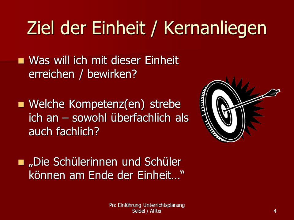 Pn: Einführung Unterrichtsplanung Seidel / Alfter4 Ziel der Einheit / Kernanliegen Was will ich mit dieser Einheit erreichen / bewirken? Was will ich