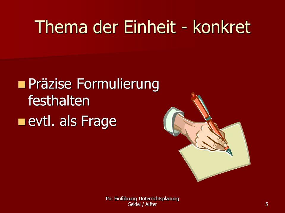 Pn: Einführung Unterrichtsplanung Seidel / Alfter5 Thema der Einheit - konkret Präzise Formulierung festhalten Präzise Formulierung festhalten evtl. a