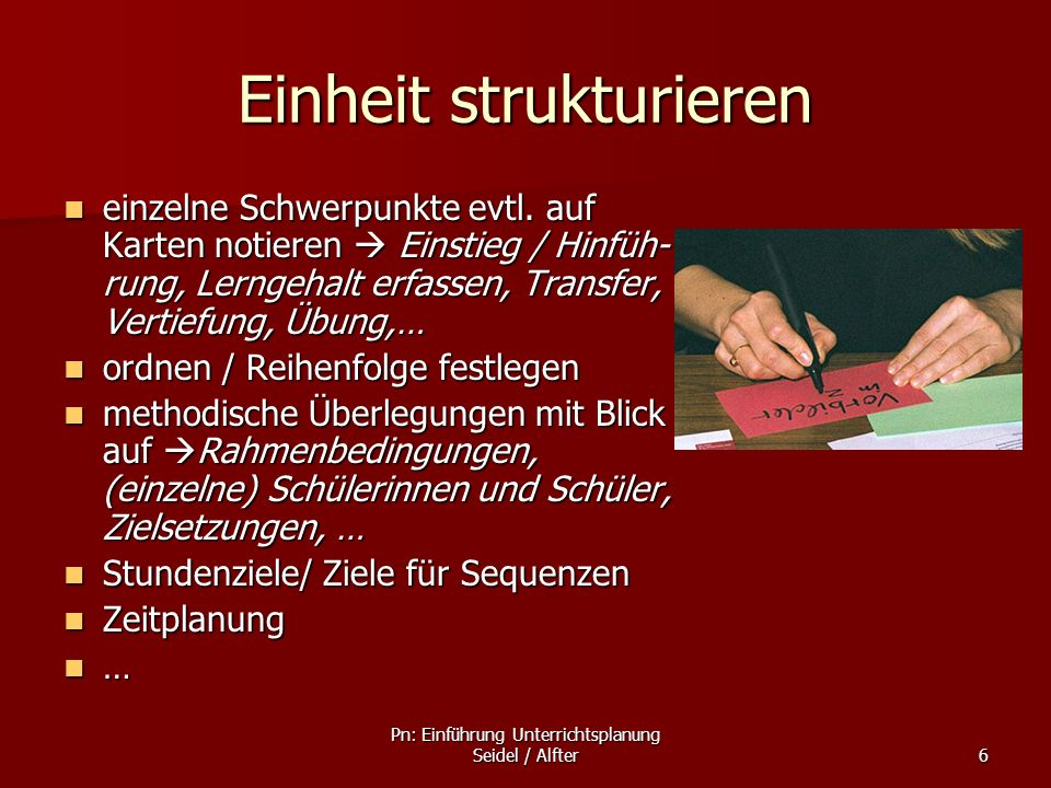 Pn: Einführung Unterrichtsplanung Seidel / Alfter6 Einheit strukturieren einzelne Schwerpunkte evtl. auf Karten notieren Einstieg / Hinfüh- rung, Lern