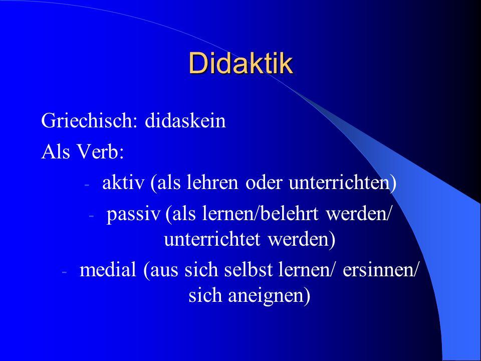 Didaktik Griechisch: didaskein Als Verb: - aktiv (als lehren oder unterrichten) - passiv (als lernen/belehrt werden/ unterrichtet werden) - medial (aus sich selbst lernen/ ersinnen/ sich aneignen)