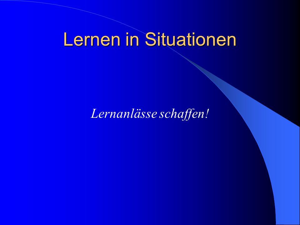 Lernen in Situationen Lernanlässe schaffen!