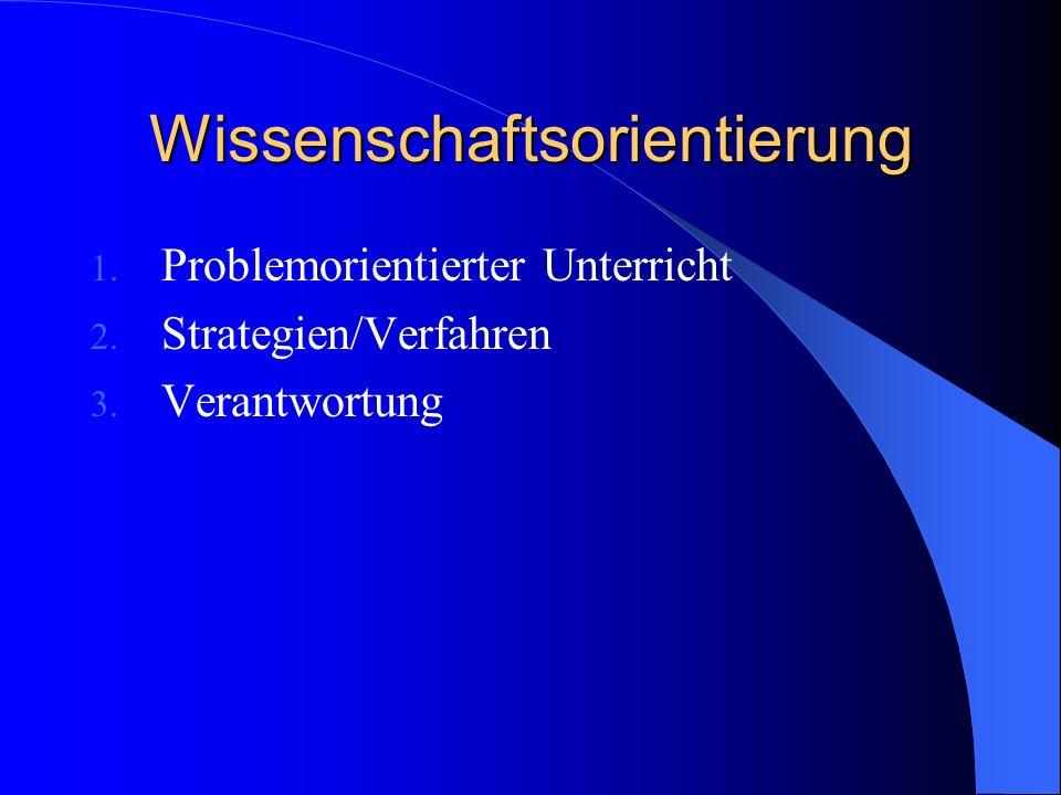 Wissenschaftsorientierung 1. Problemorientierter Unterricht 2. Strategien/Verfahren 3. Verantwortung