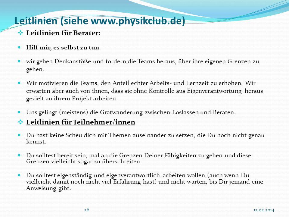 2612.02.2014 Leitlinien (siehe www.physikclub.de) Leitlinien für Berater: Hilf mir, es selbst zu tun wir geben Denkanstöße und fordern die Teams heraus, über ihre eigenen Grenzen zu gehen.