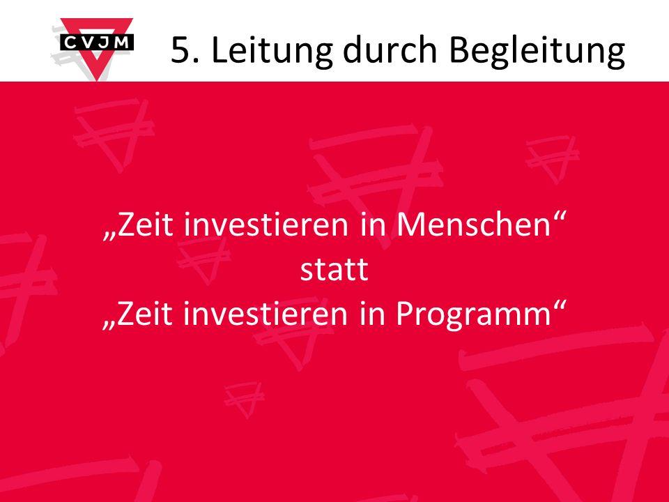 5. Leitung durch Begleitung Zeit investieren in Menschen statt Zeit investieren in Programm