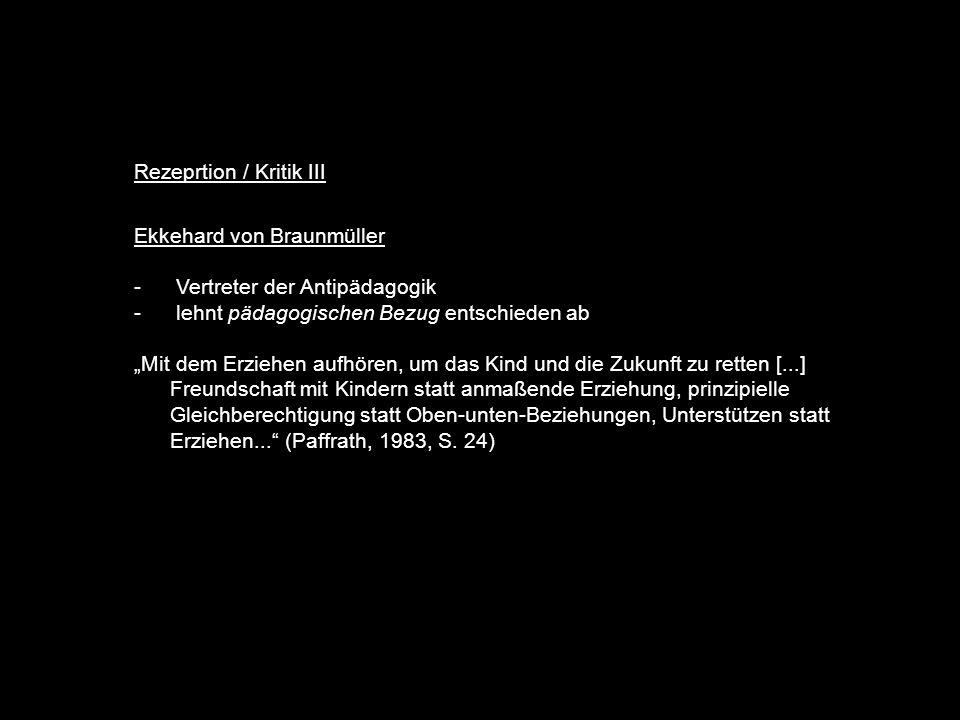 Rezeprtion / Kritik III Ekkehard von Braunmüller - Vertreter der Antipädagogik - lehnt pädagogischen Bezug entschieden ab Mit dem Erziehen aufhören, um das Kind und die Zukunft zu retten [...] Freundschaft mit Kindern statt anmaßende Erziehung, prinzipielle Gleichberechtigung statt Oben-unten-Beziehungen, Unterstützen statt Erziehen...