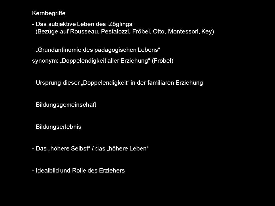 Kernbegriffe - Das subjektive Leben des Zöglings (Bezüge auf Rousseau, Pestalozzi, Fröbel, Otto, Montessori, Key) - Grundantinomie des pädagogischen Lebens synonym: Doppelendigkeit aller Erziehung (Fröbel) - Ursprung dieser Doppelendigkeit in der familiären Erziehung - Bildungsgemeinschaft - Bildungserlebnis - Das höhere Selbst / das höhere Leben - Idealbild und Rolle des Erziehers
