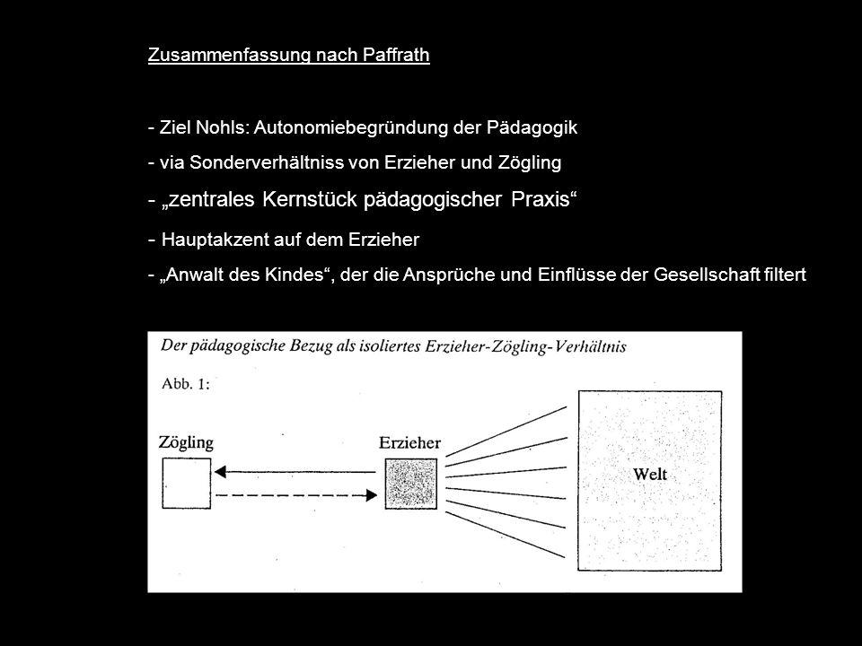 Zusammenfassung nach Paffrath - Ziel Nohls: Autonomiebegründung der Pädagogik - via Sonderverhältniss von Erzieher und Zögling - zentrales Kernstück pädagogischer Praxis - Hauptakzent auf dem Erzieher - Anwalt des Kindes, der die Ansprüche und Einflüsse der Gesellschaft filtert