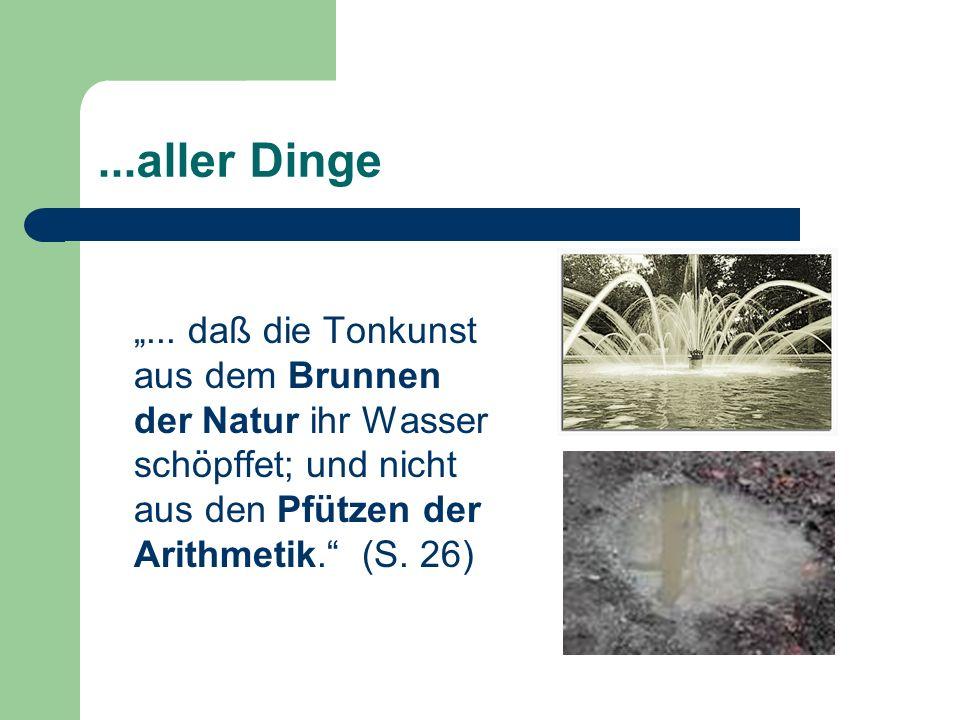...aller Dinge... daß die Tonkunst aus dem Brunnen der Natur ihr Wasser schöpffet; und nicht aus den Pfützen der Arithmetik. (S. 26)