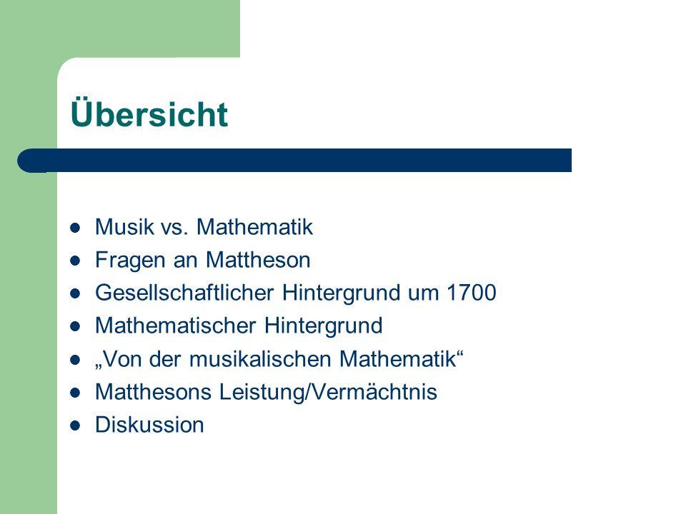 Übersicht Musik vs. Mathematik Fragen an Mattheson Gesellschaftlicher Hintergrund um 1700 Mathematischer Hintergrund Von der musikalischen Mathematik