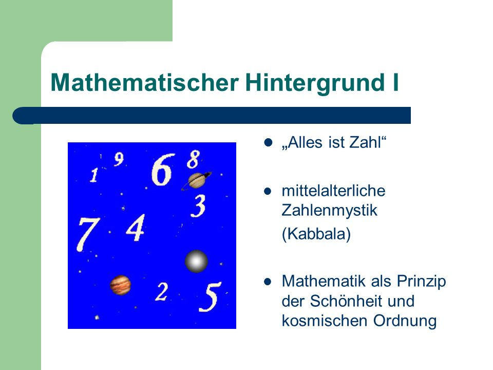 Mathematischer Hintergrund I Alles ist Zahl mittelalterliche Zahlenmystik (Kabbala) Mathematik als Prinzip der Schönheit und kosmischen Ordnung