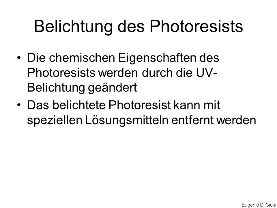 Eugenio Di Gioia Belichtung des Photoresists Die chemischen Eigenschaften des Photoresists werden durch die UV- Belichtung geändert Das belichtete Pho