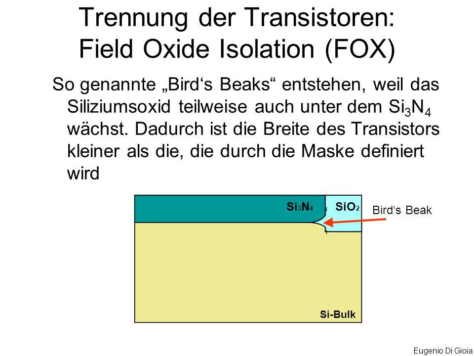 Eugenio Di Gioia Trennung der Transistoren: Field Oxide Isolation (FOX) So genannte Birds Beaks entstehen, weil das Siliziumsoxid teilweise auch unter