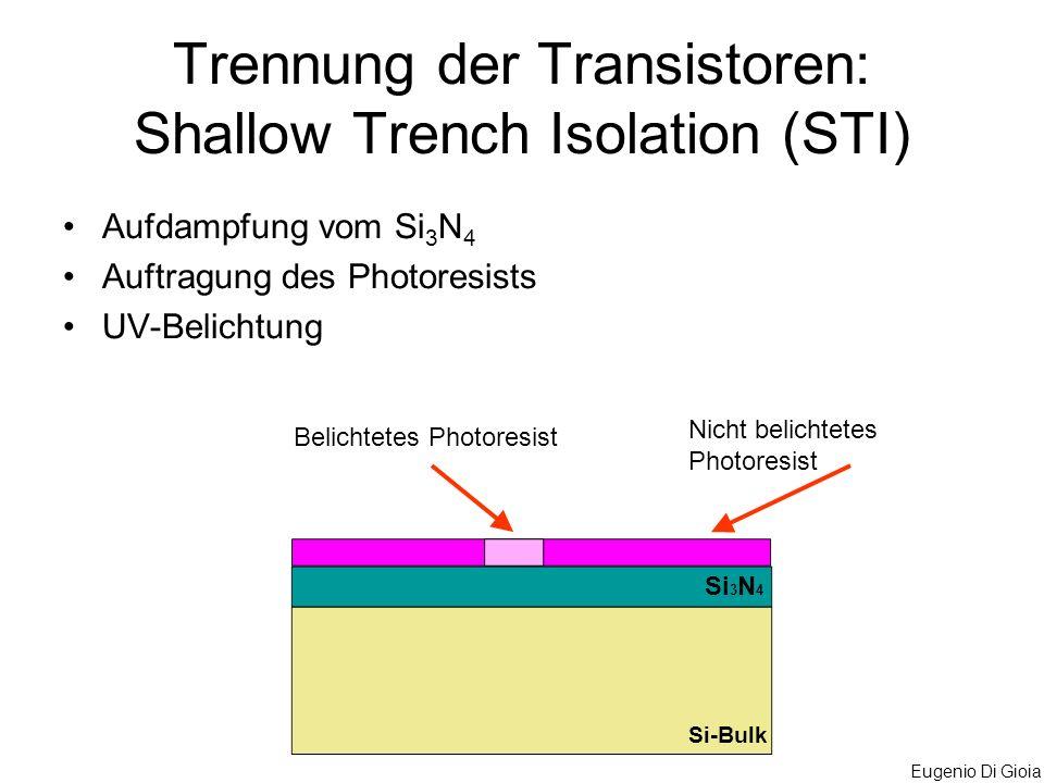 Eugenio Di Gioia Aufdampfung vom Si 3 N 4 Auftragung des Photoresists UV-Belichtung Trennung der Transistoren: Shallow Trench Isolation (STI) Belichte