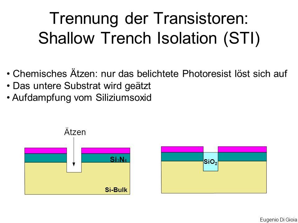 Eugenio Di Gioia Trennung der Transistoren: Shallow Trench Isolation (STI) Chemisches Ätzen: nur das belichtete Photoresist löst sich auf Das untere S