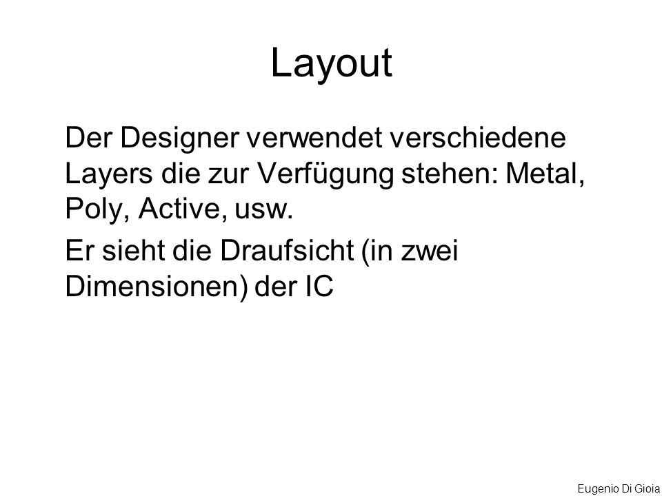 Eugenio Di Gioia Layout Der Designer verwendet verschiedene Layers die zur Verfügung stehen: Metal, Poly, Active, usw. Er sieht die Draufsicht (in zwe