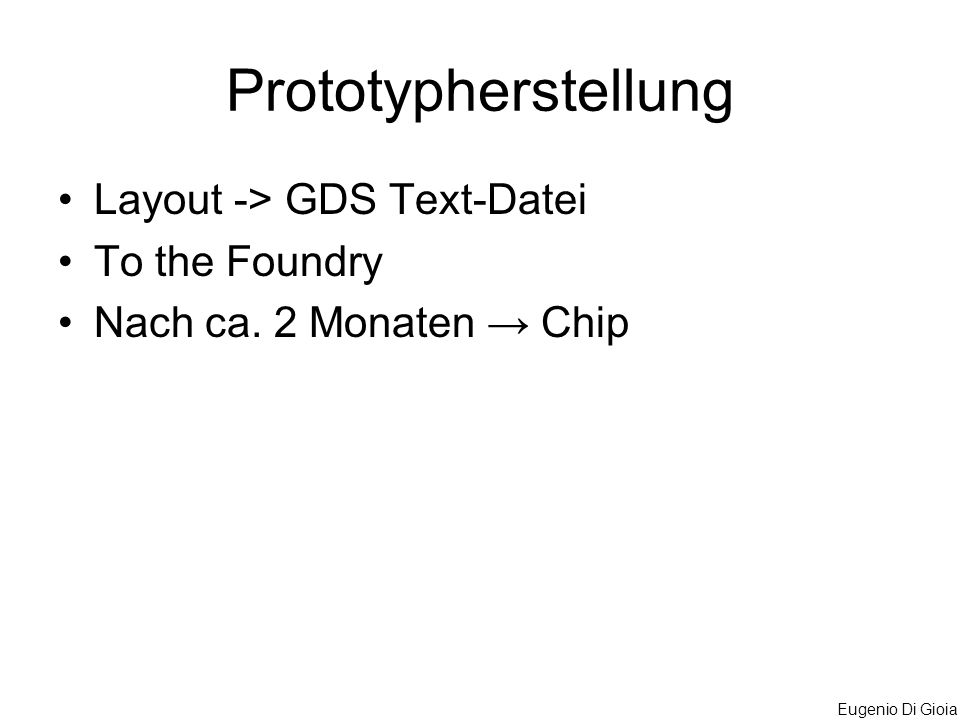 Eugenio Di Gioia Prototypherstellung Layout -> GDS Text-Datei To the Foundry Nach ca. 2 Monaten Chip