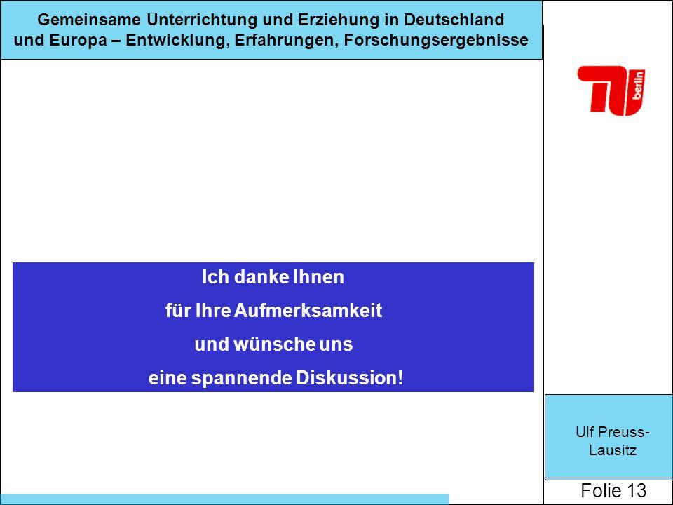 Ulf Preuss- Lausitz Folie 13 Gemeinsame Unterrichtung und Erziehung in Deutschland und Europa – Entwicklung, Erfahrungen, Forschungsergebnisse Ich danke Ihnen für Ihre Aufmerksamkeit und wünsche uns eine spannende Diskussion!