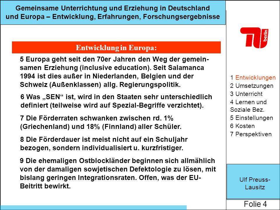 Ulf Preuss- Lausitz Folie 4 Gemeinsame Unterrichtung und Erziehung in Deutschland und Europa – Entwicklung, Erfahrungen, Forschungsergebnisse Entwicklung in Europa: 1 Entwicklungen 2 Umsetzungen 3 Unterricht 4 Lernen und Soziale Bez.