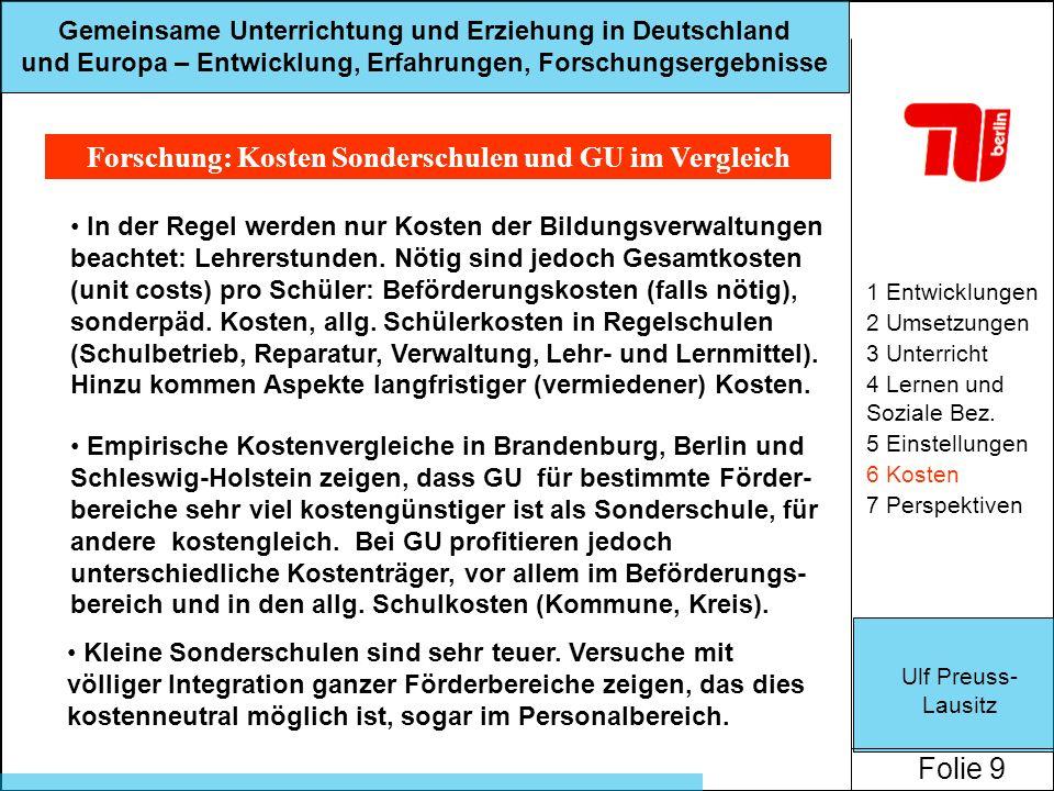 Ulf Preuss- Lausitz Folie 9 Gemeinsame Unterrichtung und Erziehung in Deutschland und Europa – Entwicklung, Erfahrungen, Forschungsergebnisse Forschung: Kosten Sonderschulen und GU im Vergleich 1 Entwicklungen 2 Umsetzungen 3 Unterricht 4 Lernen und Soziale Bez.