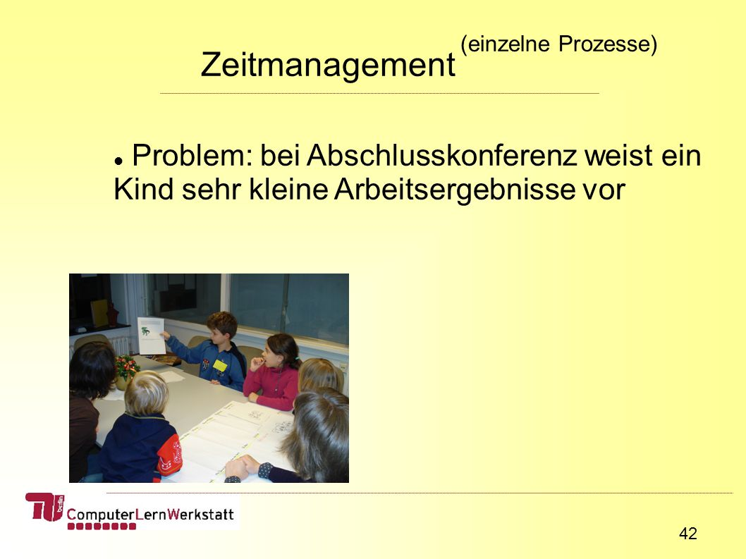 42 Zeitmanagement (einzelne Prozesse) Problem: bei Abschlusskonferenz weist ein Kind sehr kleine Arbeitsergebnisse vor