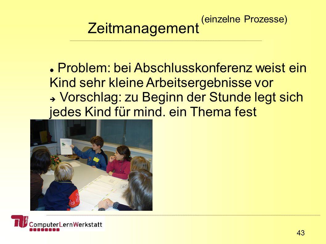 43 Zeitmanagement (einzelne Prozesse) Problem: bei Abschlusskonferenz weist ein Kind sehr kleine Arbeitsergebnisse vor Vorschlag: zu Beginn der Stunde legt sich jedes Kind für mind.