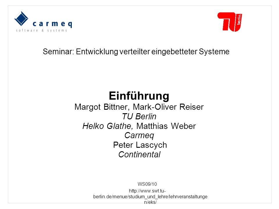 Seminar: Entwicklung verteilter eingebetteter Systeme Einführung Margot Bittner, Mark-Oliver Reiser TU Berlin Helko Glathe, Matthias Weber Carmeq Peter Lascych Continental WS09/10 http://www.swt.tu- berlin.de/menue/studium_und_lehre/lehrveranstaltunge n/eks/