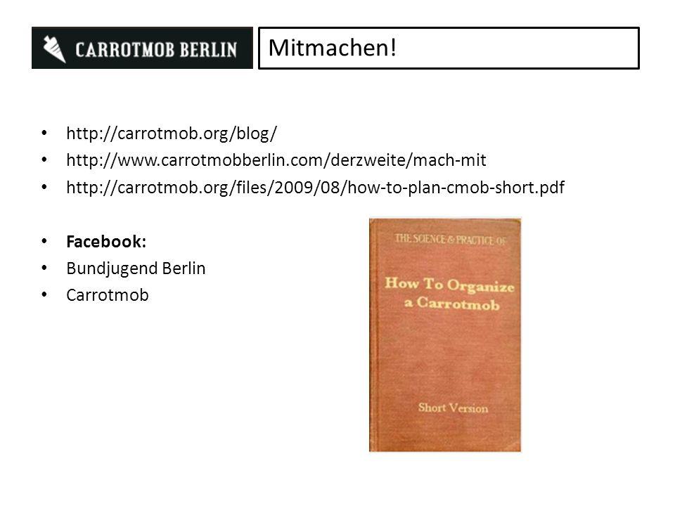 http://carrotmob.org/blog/ http://www.carrotmobberlin.com/derzweite/mach-mit http://carrotmob.org/files/2009/08/how-to-plan-cmob-short.pdf Facebook: Bundjugend Berlin Carrotmob Mitmachen!