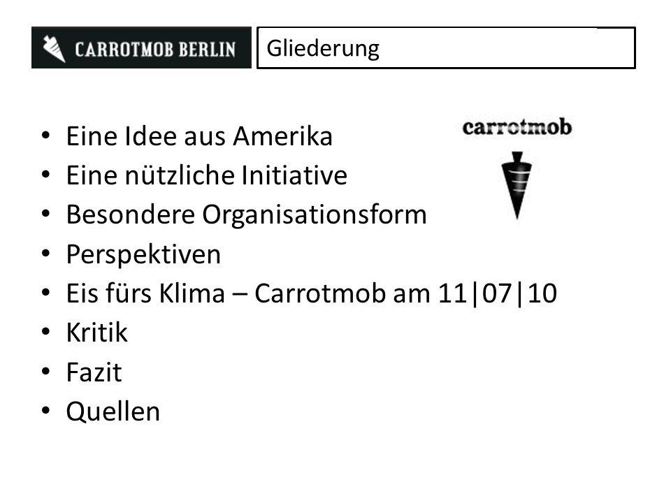 Eine Idee aus Amerika Eine nützliche Initiative Besondere Organisationsform Perspektiven Eis fürs Klima – Carrotmob am 11|07|10 Kritik Fazit Quellen Gliederung