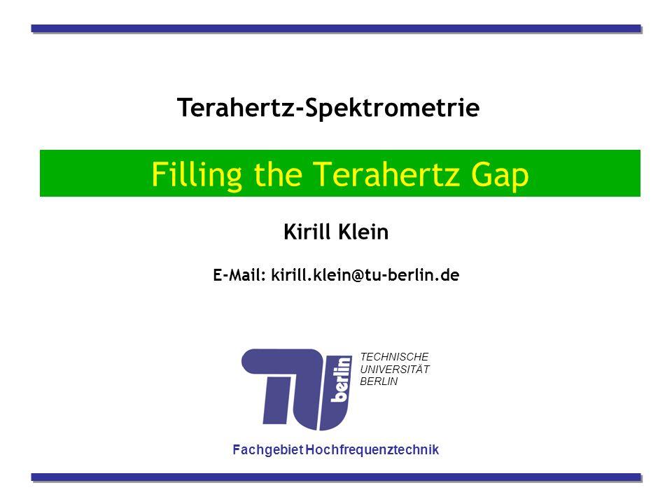 Terahertz-Spektrometrie Kirill Klein E-Mail: kirill.klein@tu-berlin.de Fachgebiet Hochfrequenztechnik TECHNISCHE UNIVERSITÄT BERLIN Filling the Terahertz Gap