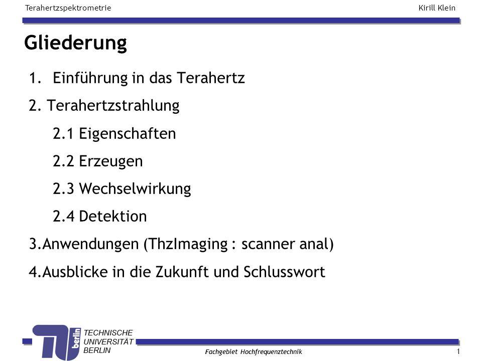 TECHNISCHE UNIVERSITÄT BERLIN Kirill Klein Terahertzspektrometrie Fachgebiet Hochfrequenztechnik TECHNISCHE UNIVERSITÄT BERLIN Fachgebiet Hochfrequenztechnik 1.Einführung in das Terahertz 2.
