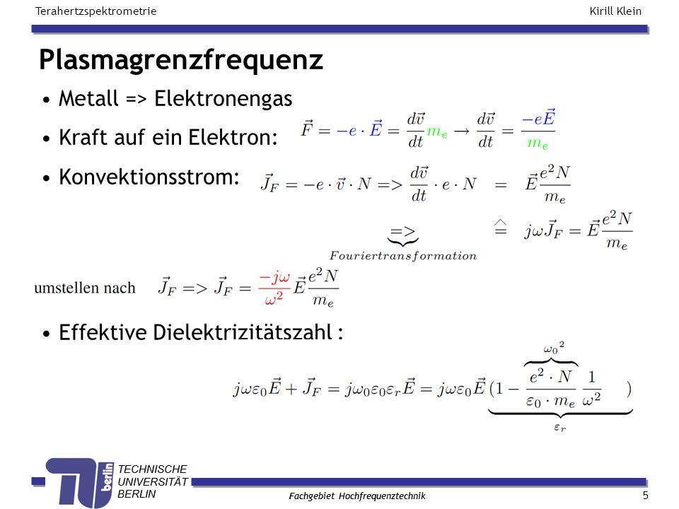 TECHNISCHE UNIVERSITÄT BERLIN Kirill Klein Terahertzspektrometrie Fachgebiet Hochfrequenztechnik TECHNISCHE UNIVERSITÄT BERLIN Fachgebiet Hochfrequenztechnik Plasmagrenzfrequenz 5 Metall => Elektronengas Kraft auf ein Elektron: Konvektionsstrom: Effektive Dielektrizitätszahl :