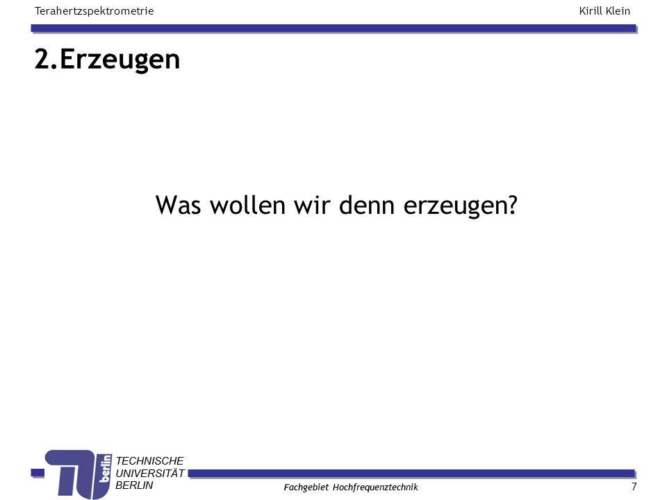 TECHNISCHE UNIVERSITÄT BERLIN Kirill Klein Terahertzspektrometrie Fachgebiet Hochfrequenztechnik TECHNISCHE UNIVERSITÄT BERLIN Fachgebiet Hochfrequenztechnik 2.Erzeugen 7 Was wollen wir denn erzeugen?