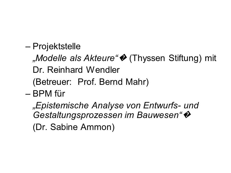 –Projektstelle Мodelle als Akteure (Thyssen Stiftung) mit Dr. Reinhard Wendler (Betreuer: Prof. Bernd Mahr) –BPM für Epistemische Analyse von Entwurfs