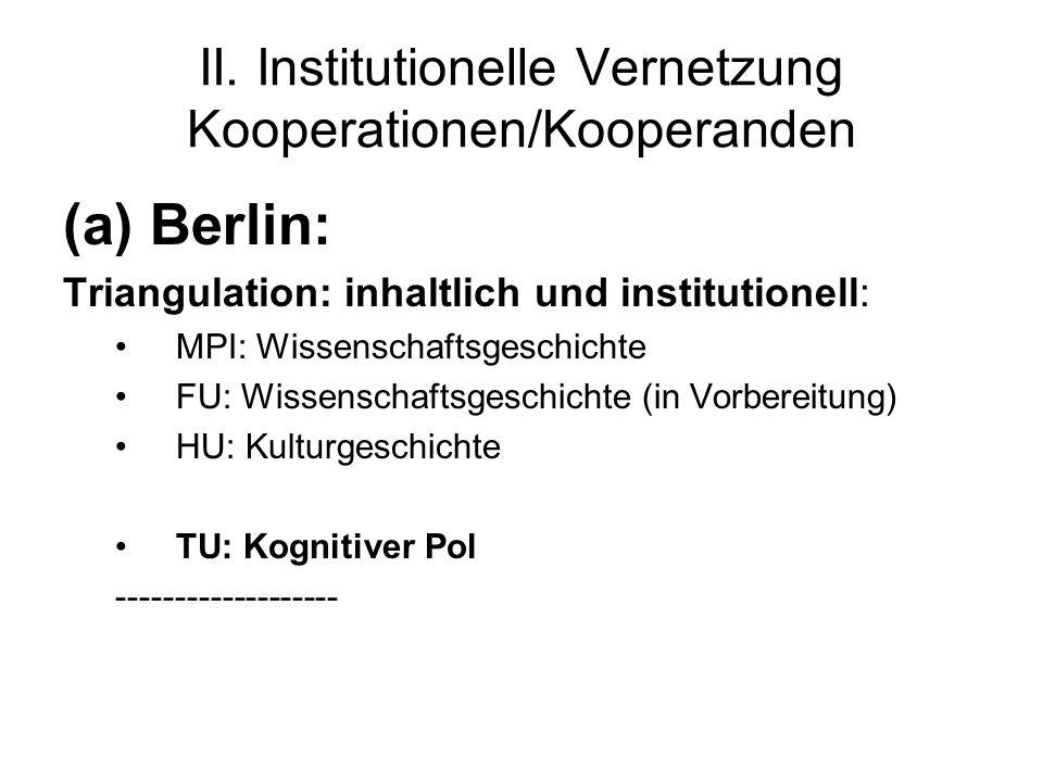 II. Institutionelle Vernetzung Kooperationen/Kooperanden (a) Berlin: Triangulation: inhaltlich und institutionell: MPI: Wissenschaftsgeschichte FU: Wi