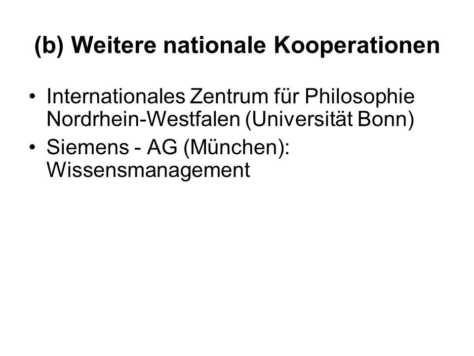 (b) Weitere nationale Kooperationen Internationales Zentrum für Philosophie Nordrhein-Westfalen (Universität Bonn) Siemens - AG (München): Wissensmana