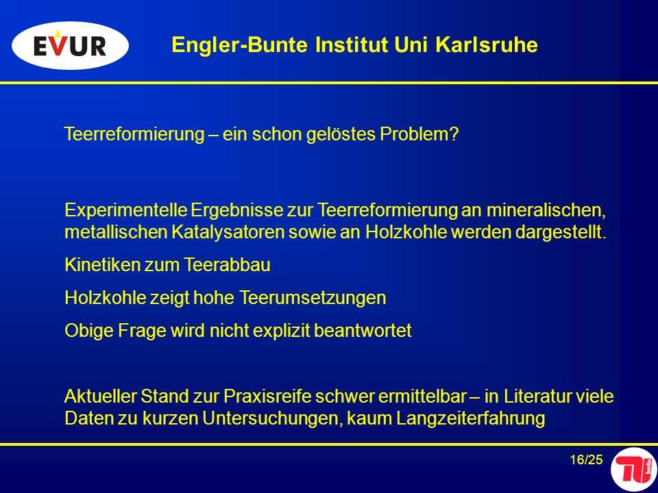 16/25 Teerreformierung – ein schon gelöstes Problem? Engler-Bunte Institut Uni Karlsruhe Experimentelle Ergebnisse zur Teerreformierung an mineralisch