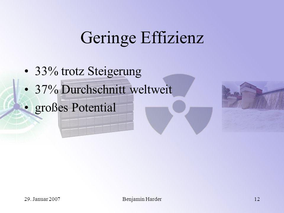 29. Januar 2007Benjamin Harder12 Geringe Effizienz 33% trotz Steigerung 37% Durchschnitt weltweit großes Potential