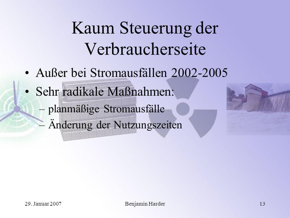29. Januar 2007Benjamin Harder13 Kaum Steuerung der Verbraucherseite Außer bei Stromausfällen 2002-2005 Sehr radikale Maßnahmen: –planmäßige Stromausf