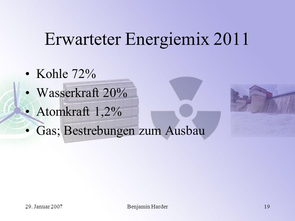 29. Januar 2007Benjamin Harder19 Erwarteter Energiemix 2011 Kohle 72% Wasserkraft 20% Atomkraft 1,2% Gas; Bestrebungen zum Ausbau