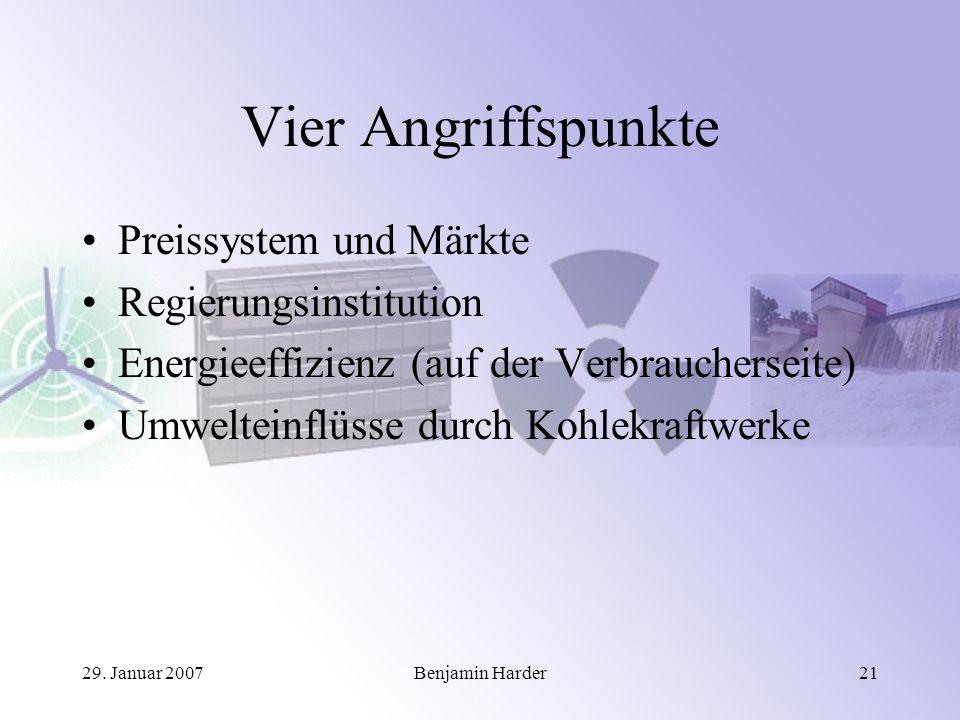 29. Januar 2007Benjamin Harder21 Vier Angriffspunkte Preissystem und Märkte Regierungsinstitution Energieeffizienz (auf der Verbraucherseite) Umweltei