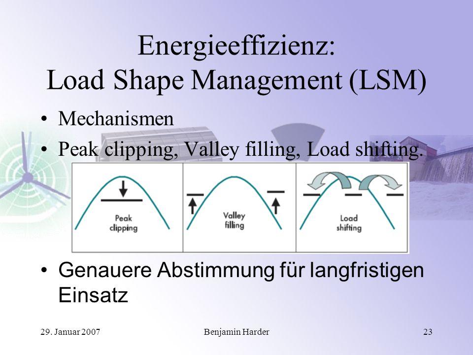 29. Januar 2007Benjamin Harder23 Energieeffizienz: Load Shape Management (LSM) Mechanismen Peak clipping, Valley filling, Load shifting. Genauere Abst