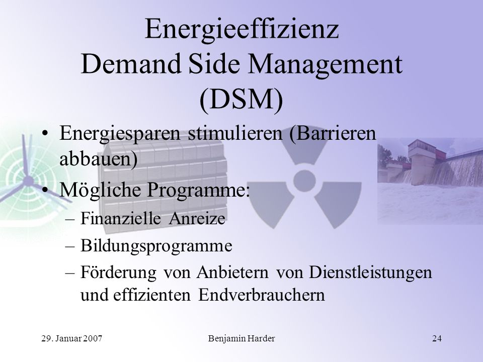 29. Januar 2007Benjamin Harder24 Energieeffizienz Demand Side Management (DSM) Energiesparen stimulieren (Barrieren abbauen) Mögliche Programme: –Fina