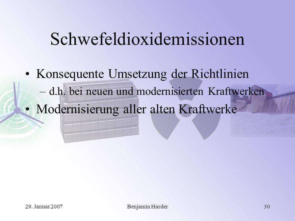 29. Januar 2007Benjamin Harder30 Schwefeldioxidemissionen Konsequente Umsetzung der Richtlinien –d.h. bei neuen und modernisierten Kraftwerken Moderni