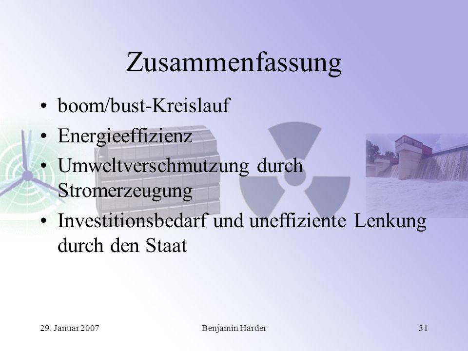 29. Januar 2007Benjamin Harder31 Zusammenfassung boom/bust-Kreislauf Energieeffizienz Umweltverschmutzung durch Stromerzeugung Investitionsbedarf und
